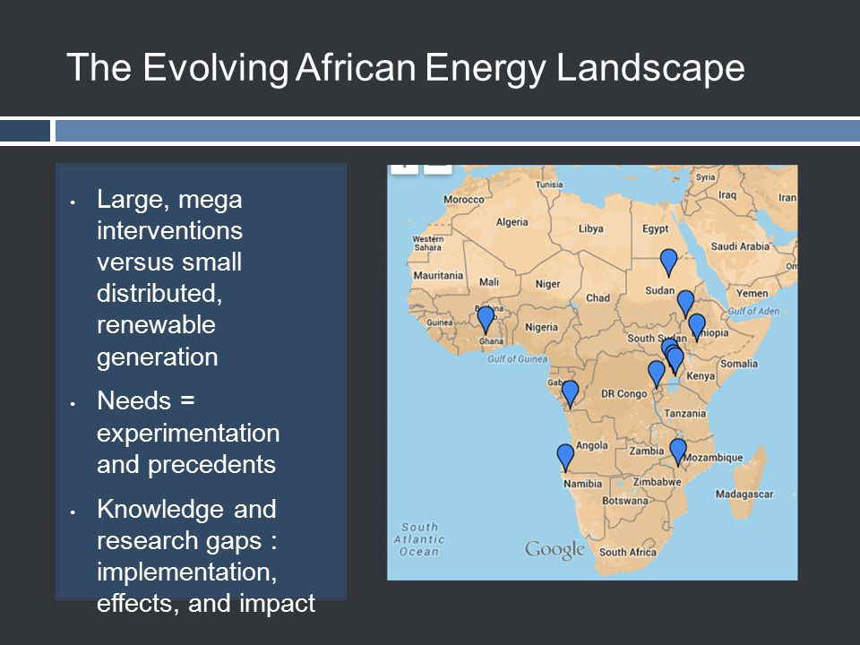 The Evolving African Energy Landscape Large, mega interventions versus small distributed, renewable generation Needs = experimentation and precedents Knowledge and research gaps : implementation, effects, and impact
