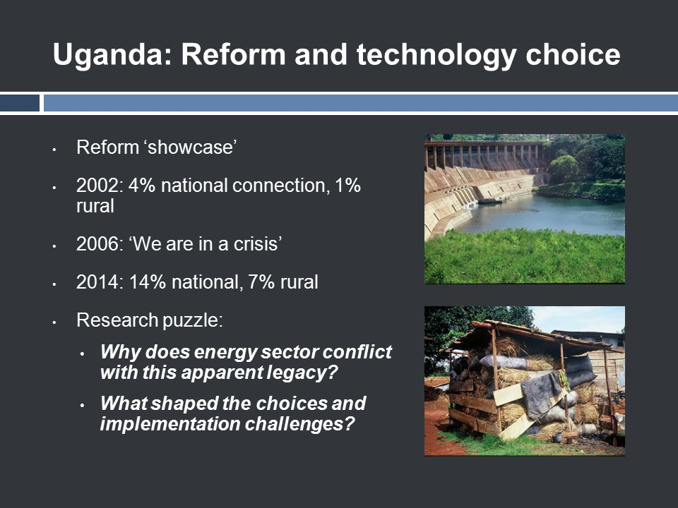 Uganda: Reform and technology choice Reform 'showcase' 2002: 4% national connection, 1% rural 2006: 'We are in a crisis' 2014: 14% national, 7% rural Research puzzle: Why does energy sector conflict with this apparent legacy.