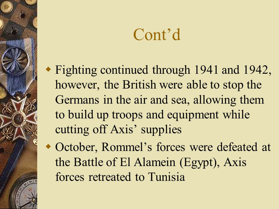 Cont'd  Fighting continued through 1941 and 1942, however, the British were able to stop the Germans in the air and sea, allowing them to build up troops and equipment while cutting off Axis' supplies  October, Rommel's forces were defeated at the Battle of El Alamein (Egypt), Axis forces retreated to Tunisia