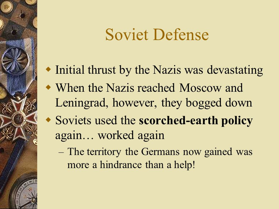Soviet Defense  Initial thrust by the Nazis was devastating  When the Nazis reached Moscow and Leningrad, however, they bogged down  Soviets used the scorched-earth policy again… worked again – The territory the Germans now gained was more a hindrance than a help!