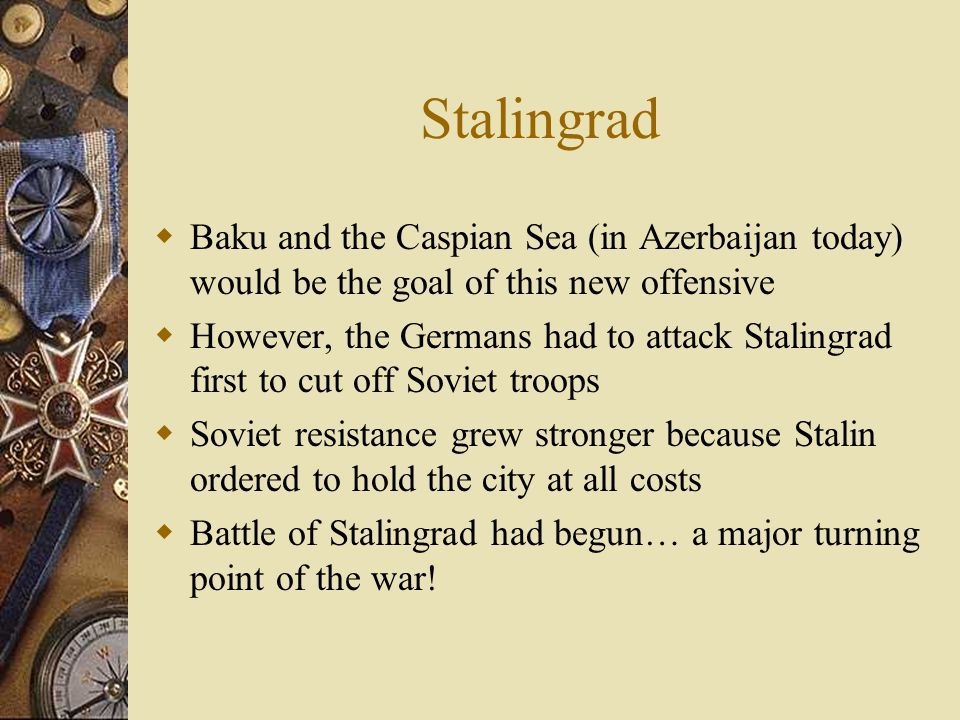 Stalingrad  Baku and the Caspian Sea (in Azerbaijan today) would be the goal of this new offensive  However, the Germans had to attack Stalingrad first to cut off Soviet troops  Soviet resistance grew stronger because Stalin ordered to hold the city at all costs  Battle of Stalingrad had begun… a major turning point of the war!