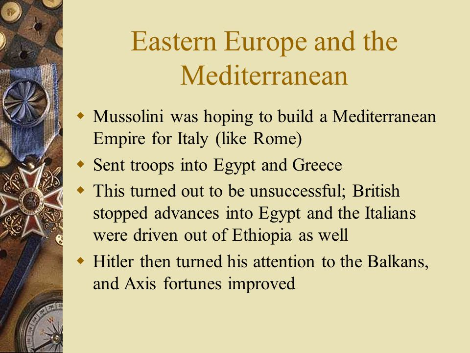 Eastern Europe and the Mediterranean  Mussolini was hoping to build a Mediterranean Empire for Italy (like Rome)  Sent troops into Egypt and Greece  This turned out to be unsuccessful; British stopped advances into Egypt and the Italians were driven out of Ethiopia as well  Hitler then turned his attention to the Balkans, and Axis fortunes improved