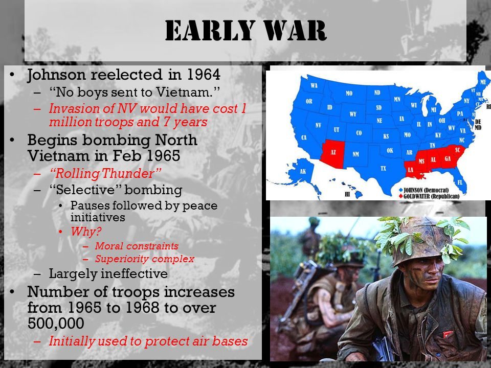 "Early War Johnson reelected in 1964 –""No boys sent to Vietnam."" –Invasion of NV would have cost 1 million troops and 7 years Begins bombing North Viet"