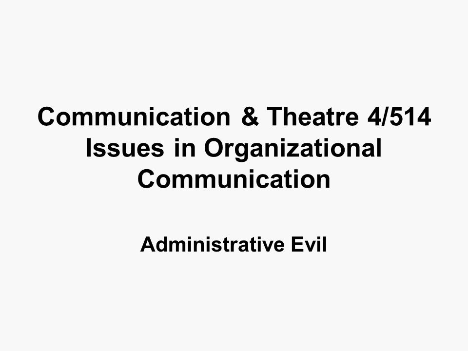 Communication & Theatre 4/514 Issues in Organizational Communication Administrative Evil