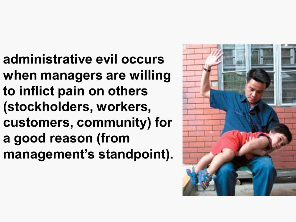 administrative evil occurs when managers are willing to inflict pain on others (stockholders, workers, customers, community) for a good reason (from management's standpoint).