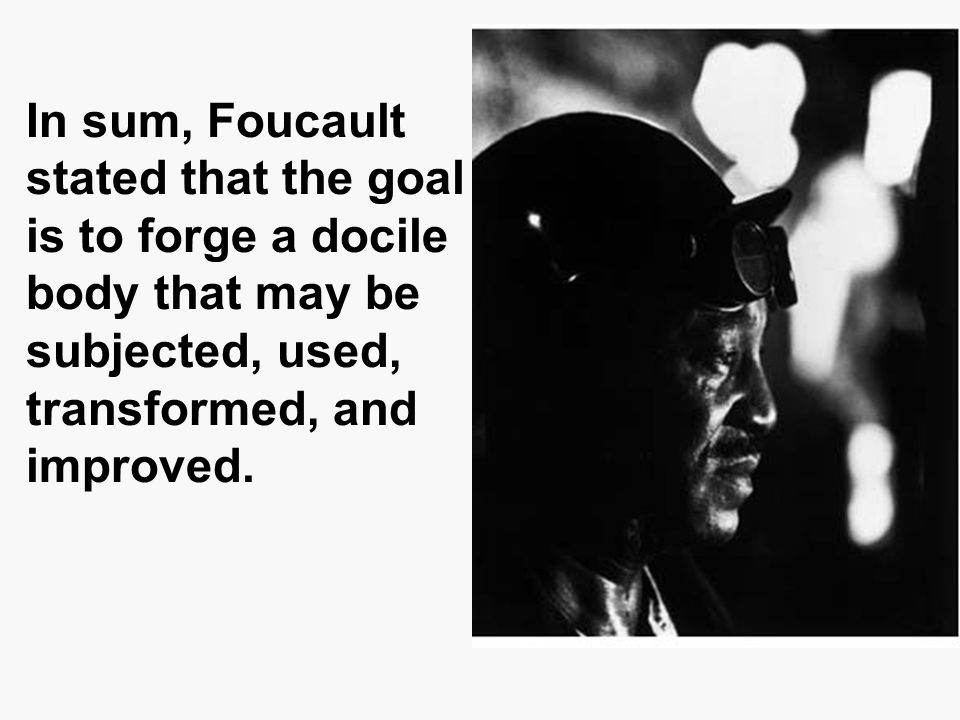 In sum, Foucault stated that the goal is to forge a docile body that may be subjected, used, transformed, and improved.