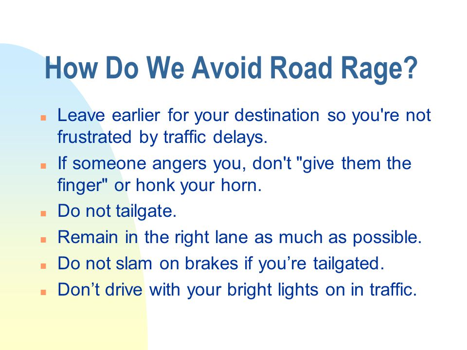 Problems With Road Rage n Scares passengers (family, friends, etc.) n Teaches young people bad habits n Shows signs of inconsideration n Endangers the