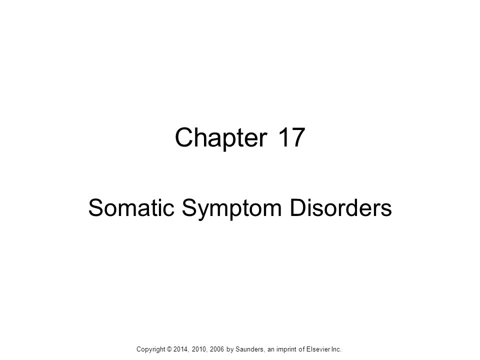  Somatic symptom disorder (SSD)  Illness anxiety disorder (previously hypochondriasis)  Conversion disorder  Psychological factors affecting medical condition  Factitious disorder Clinical Picture 2 Copyright © 2014, 2010, 2006 by Saunders, an imprint of Elsevier Inc.
