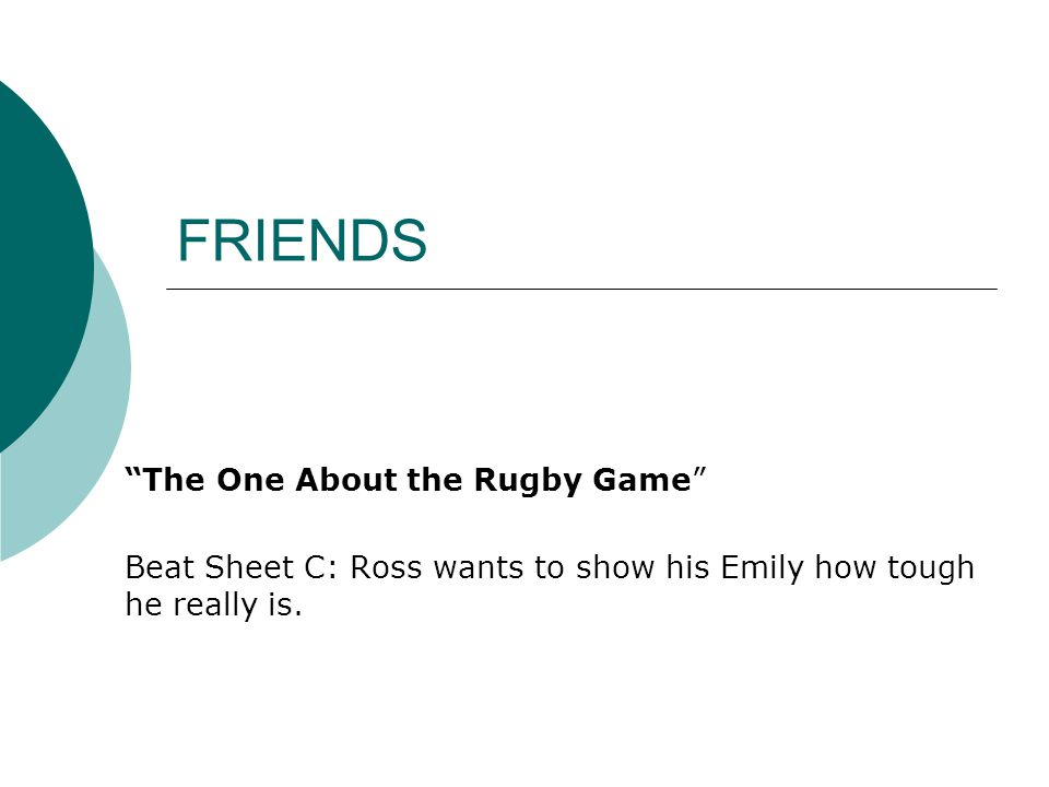 FRIENDS The One About the Rugby Game Beat Sheet C: Ross wants to show his Emily how tough he really is.