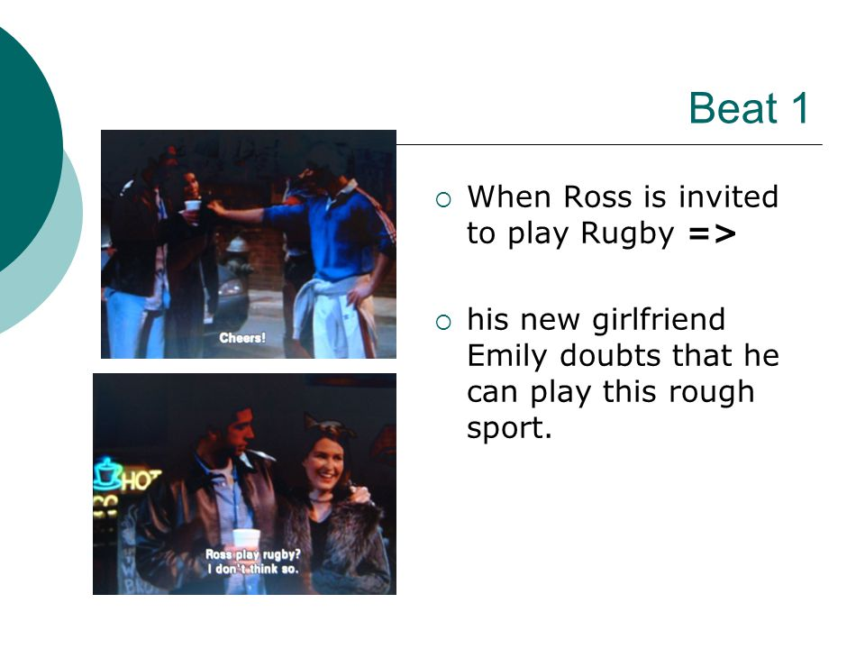 Beat 1 WWhen Ross is invited to play Rugby => hhis new girlfriend Emily doubts that he can play this rough sport.