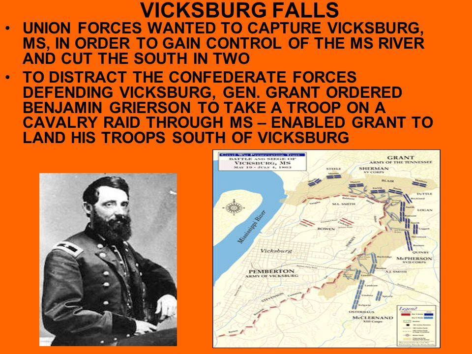 VICKSBURG FALLS UNION FORCES WANTED TO CAPTURE VICKSBURG, MS, IN ORDER TO GAIN CONTROL OF THE MS RIVER AND CUT THE SOUTH IN TWO TO DISTRACT THE CONFED