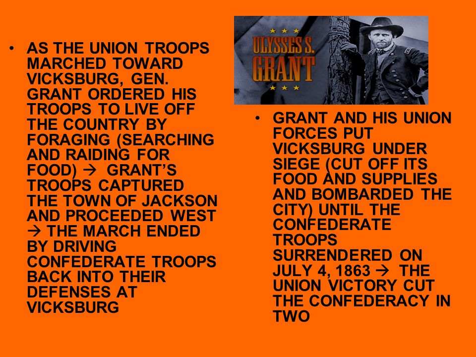 AS THE UNION TROOPS MARCHED TOWARD VICKSBURG, GEN. GRANT ORDERED HIS TROOPS TO LIVE OFF THE COUNTRY BY FORAGING (SEARCHING AND RAIDING FOR FOOD)  GRA