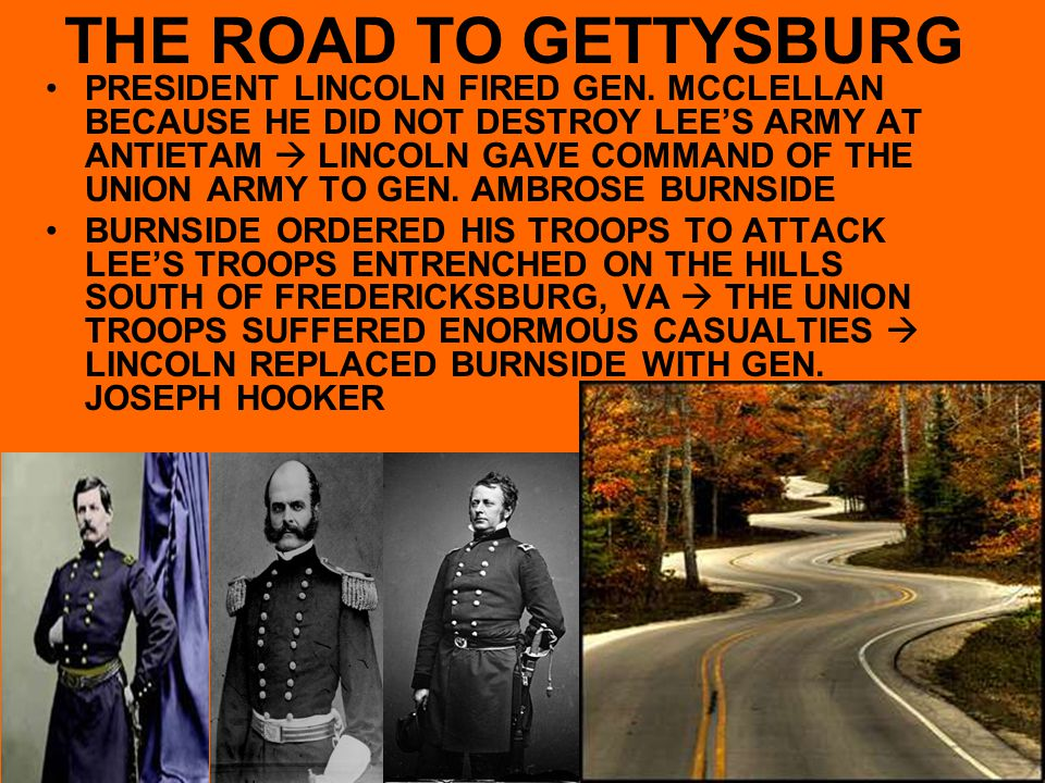 THE ROAD TO GETTYSBURG PRESIDENT LINCOLN FIRED GEN. MCCLELLAN BECAUSE HE DID NOT DESTROY LEE'S ARMY AT ANTIETAM  LINCOLN GAVE COMMAND OF THE UNION AR