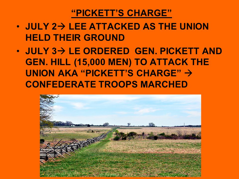 """PICKETT'S CHARGE"" JULY 2  LEE ATTACKED AS THE UNION HELD THEIR GROUND JULY 3  LE ORDERED GEN. PICKETT AND GEN. HILL (15,000 MEN) TO ATTACK THE UNIO"