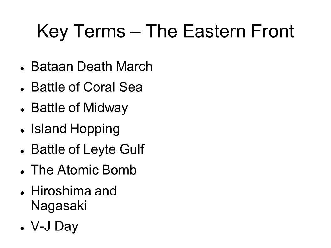 Key Terms – The Eastern Front Bataan Death March Battle of Coral Sea Battle of Midway Island Hopping Battle of Leyte Gulf The Atomic Bomb Hiroshima an