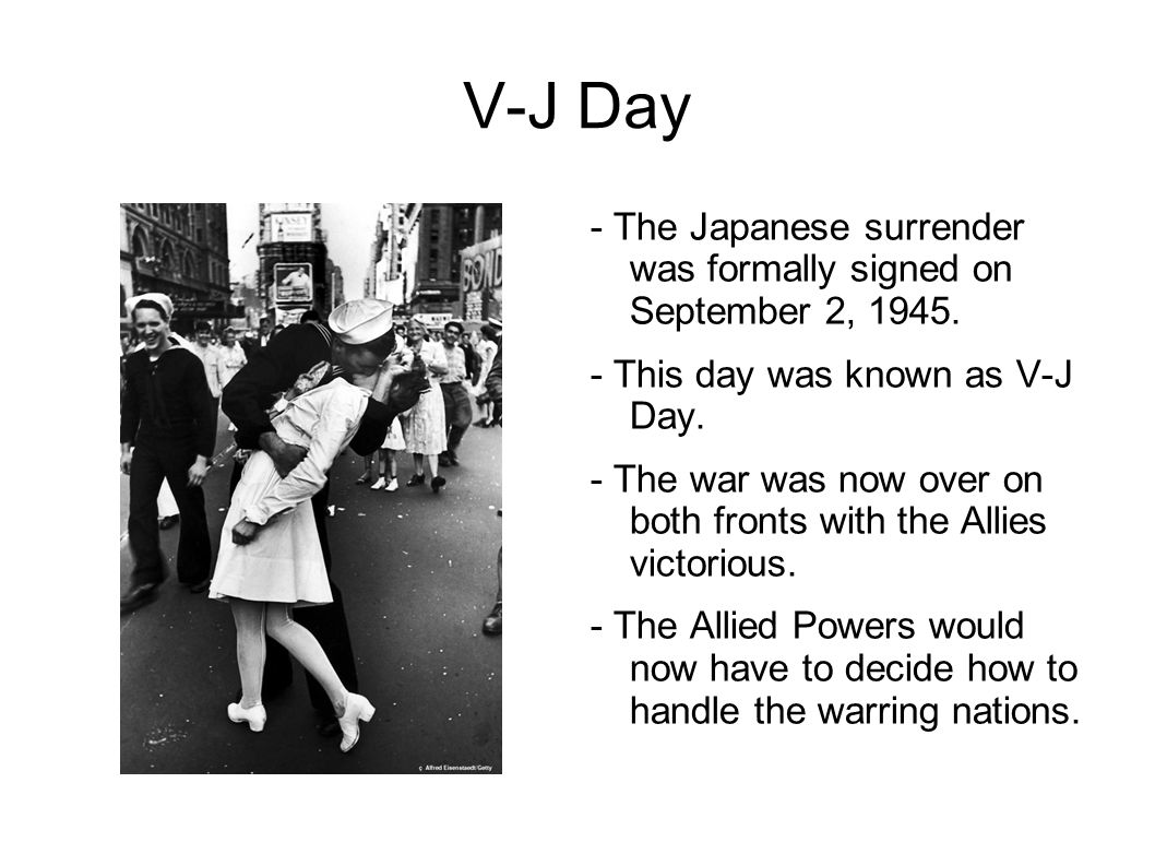 V-J Day - The Japanese surrender was formally signed on September 2, 1945. - This day was known as V-J Day. - The war was now over on both fronts with