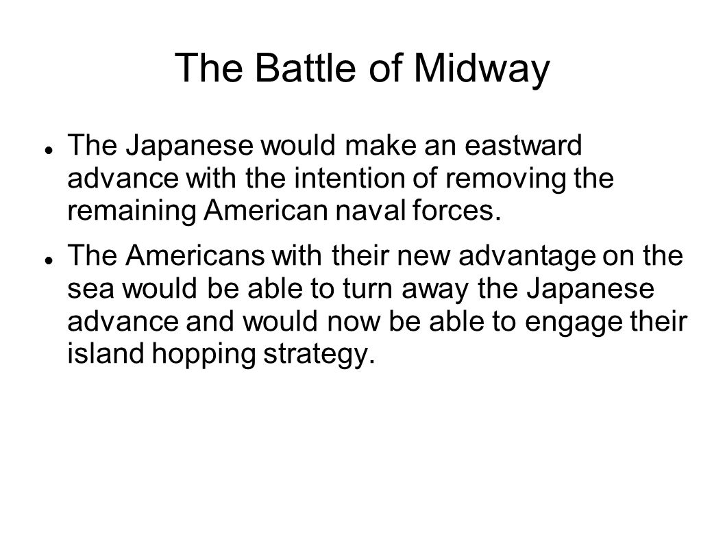 The Battle of Midway The Japanese would make an eastward advance with the intention of removing the remaining American naval forces. The Americans wit