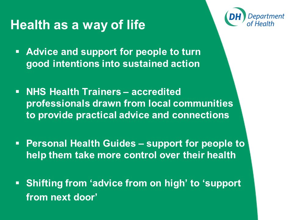 Health as a way of life  Advice and support for people to turn good intentions into sustained action  NHS Health Trainers – accredited professionals drawn from local communities to provide practical advice and connections  Personal Health Guides – support for people to help them take more control over their health  Shifting from 'advice from on high' to 'support from next door'