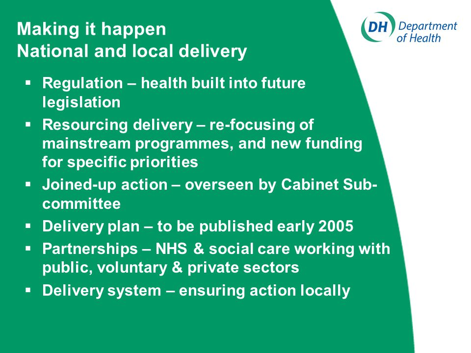 Making it happen National and local delivery  Regulation – health built into future legislation  Resourcing delivery – re-focusing of mainstream programmes, and new funding for specific priorities  Joined-up action – overseen by Cabinet Sub- committee  Delivery plan – to be published early 2005  Partnerships – NHS & social care working with public, voluntary & private sectors  Delivery system – ensuring action locally