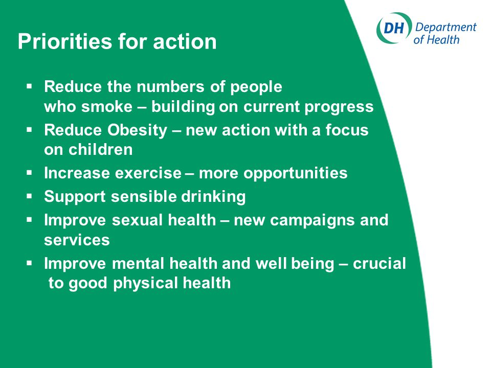 Priorities for action  Reduce the numbers of people who smoke – building on current progress  Reduce Obesity – new action with a focus on children  Increase exercise – more opportunities  Support sensible drinking  Improve sexual health – new campaigns and services  Improve mental health and well being – crucial to good physical health
