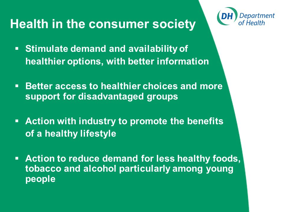 Health in the consumer society  Stimulate demand and availability of healthier options, with better information  Better access to healthier choices and more support for disadvantaged groups  Action with industry to promote the benefits of a healthy lifestyle  Action to reduce demand for less healthy foods, tobacco and alcohol particularly among young people