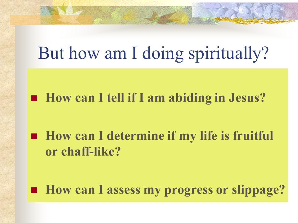 But how am I doing spiritually.How can I tell if I am abiding in Jesus.