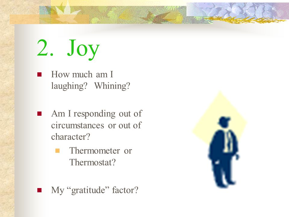 2. Joy How much am I laughing. Whining. Am I responding out of circumstances or out of character.