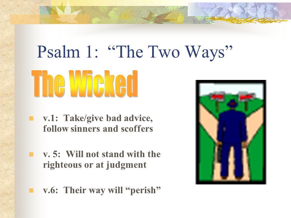 Psalm 1: The Two Ways v.1: Take/give bad advice, follow sinners and scoffers v.