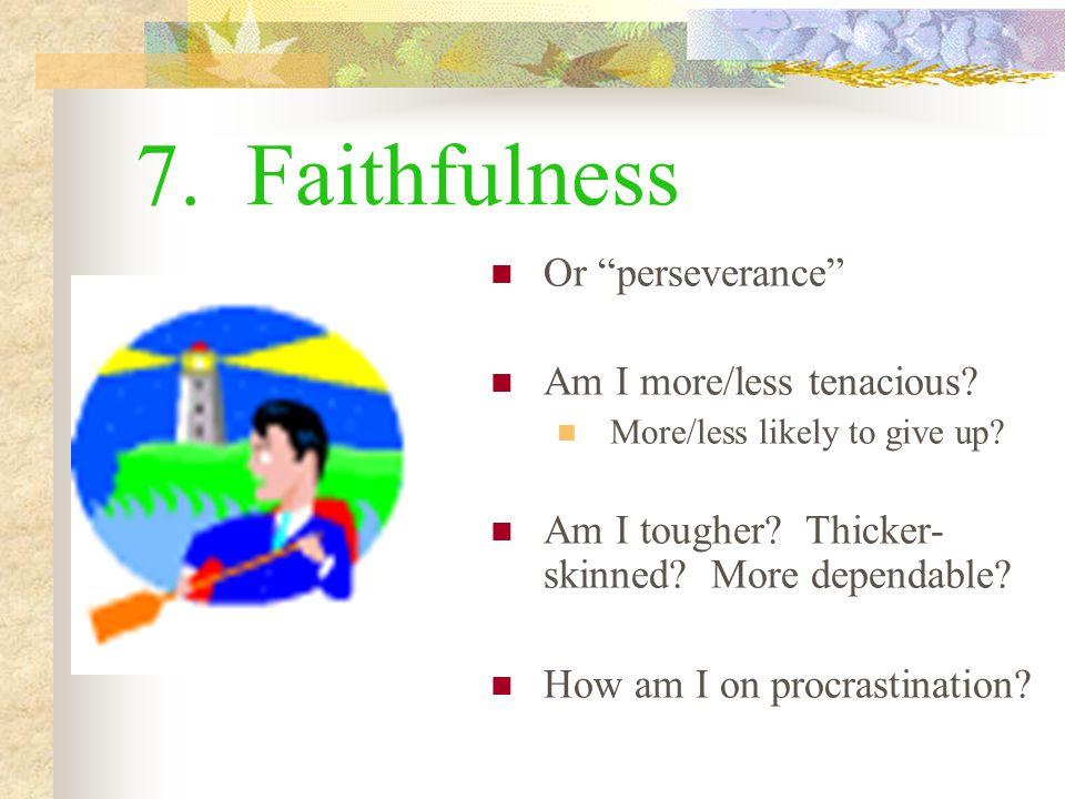 7.Faithfulness Or perseverance Am I more/less tenacious.