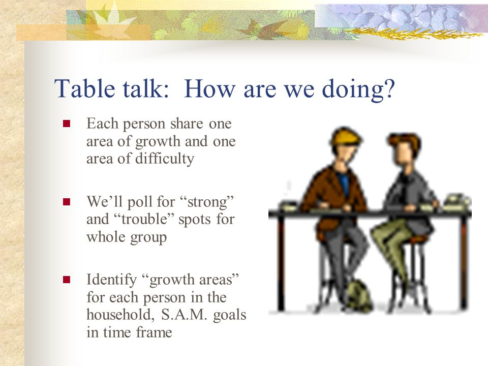 """Table talk: How are we doing? Each person share one area of growth and one area of difficulty We'll poll for """"strong"""" and """"trouble"""" spots for whole gr"""