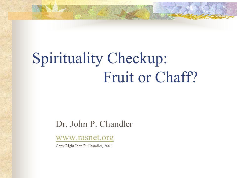 Spirituality Checkup: Fruit or Chaff.Dr. John P. Chandler www.rasnet.org Copy Right John P.