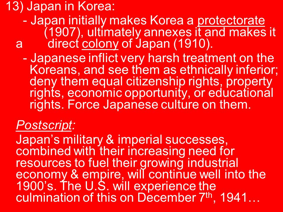 13) Japan in Korea: - Japan initially makes Korea a protectorate (1907), ultimately annexes it and makes it a direct colony of Japan (1910).