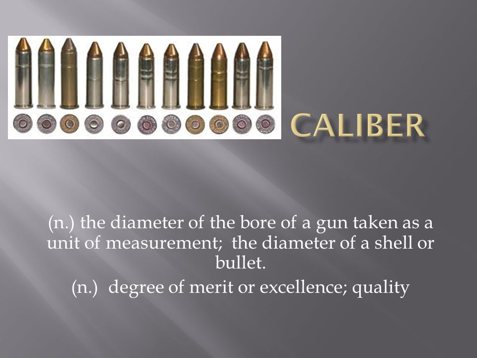 (n.) the diameter of the bore of a gun taken as a unit of measurement; the diameter of a shell or bullet. (n.) degree of merit or excellence; quality