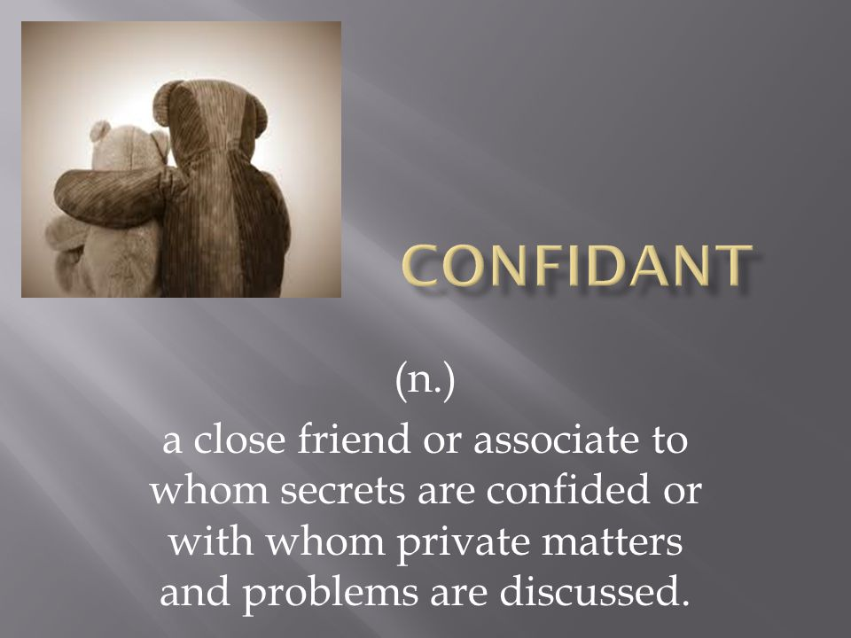 (n.) a close friend or associate to whom secrets are confided or with whom private matters and problems are discussed.