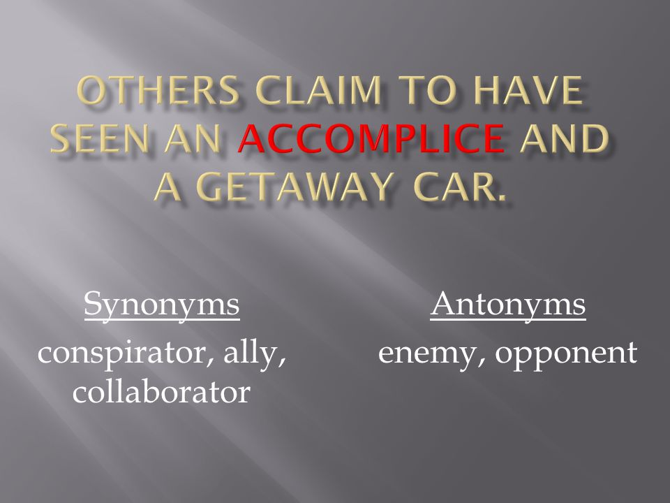 Synonyms conspirator, ally, collaborator Antonyms enemy, opponent