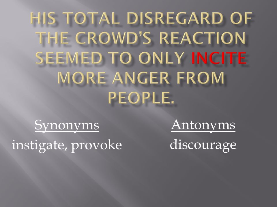 Synonyms instigate, provoke Antonyms discourage