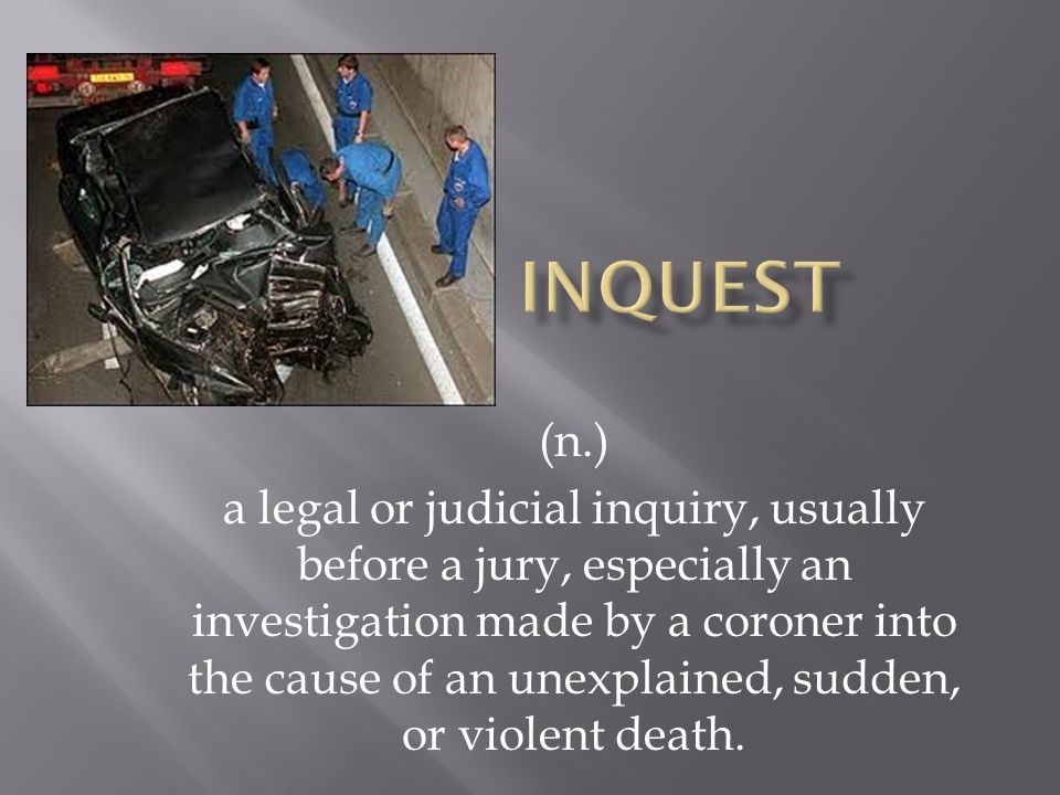(n.) a legal or judicial inquiry, usually before a jury, especially an investigation made by a coroner into the cause of an unexplained, sudden, or violent death.