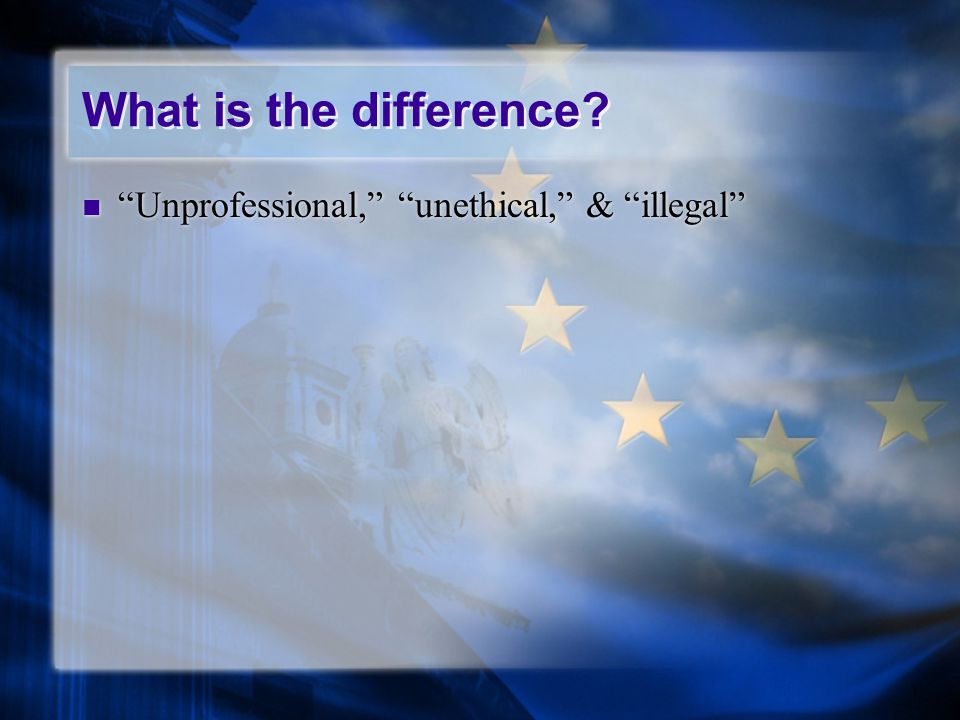 What is the difference? Unprofessional, unethical, & illegal