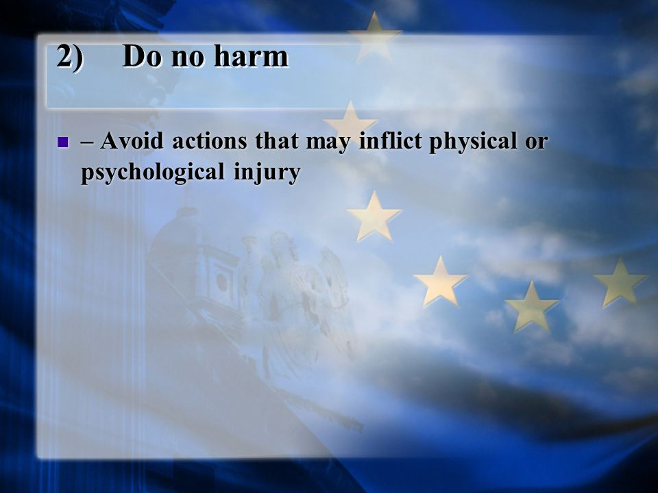 2)Do no harm – Avoid actions that may inflict physical or psychological injury