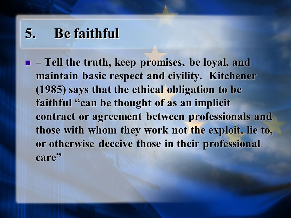5.Be faithful – Tell the truth, keep promises, be loyal, and maintain basic respect and civility.