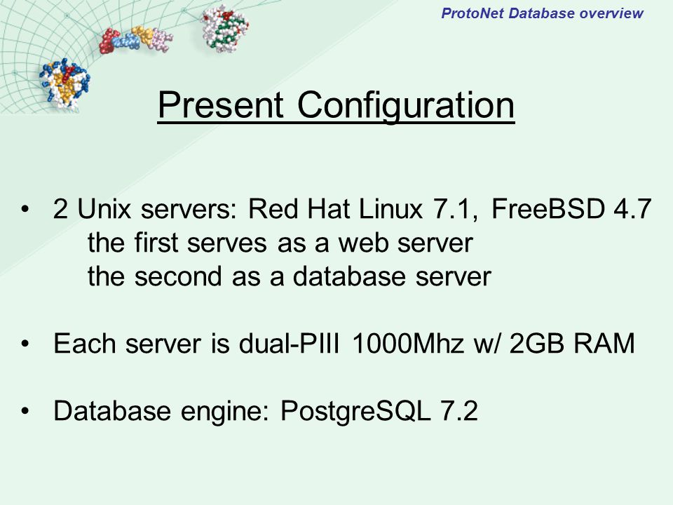 ProtoNet Database overview 2 Unix servers: Red Hat Linux 7.1,FreeBSD 4.7 the first serves as a web server the second as a database server Each server is dual-PIII 1000Mhz w/ 2GB RAM Database engine: PostgreSQL 7.2 Present Configuration