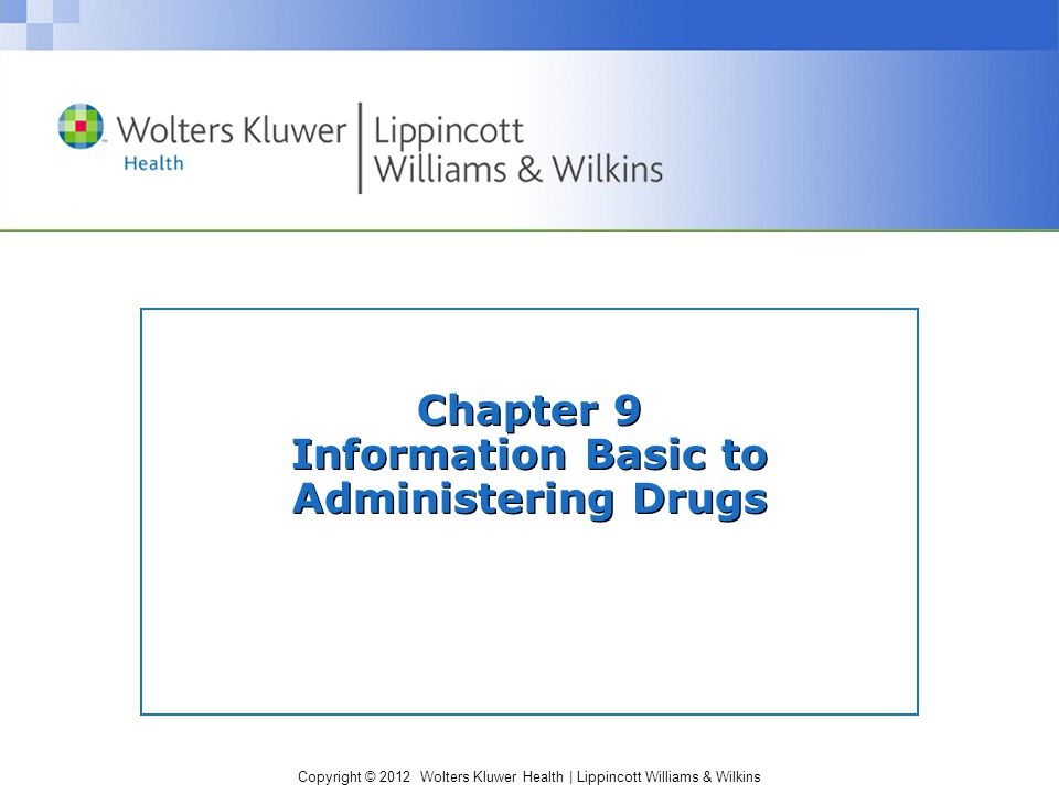 Copyright © 2012 Wolters Kluwer Health | Lippincott Williams & Wilkins Chapter 9 Information Basic to Administering Drugs