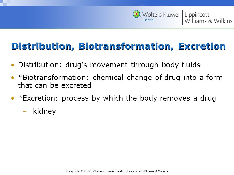 Copyright © 2012 Wolters Kluwer Health | Lippincott Williams & Wilkins Distribution, Biotransformation, Excretion Distribution: drug's movement through body fluids *Biotransformation: chemical change of drug into a form that can be excreted *Excretion: process by which the body removes a drug –kidney