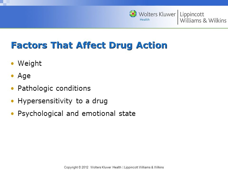 Copyright © 2012 Wolters Kluwer Health | Lippincott Williams & Wilkins Factors That Affect Drug Action Weight Age Pathologic conditions Hypersensitivity to a drug Psychological and emotional state