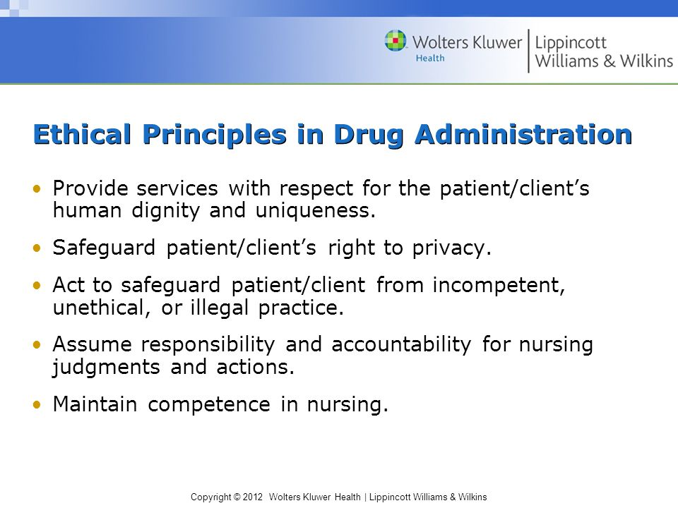Copyright © 2012 Wolters Kluwer Health | Lippincott Williams & Wilkins Ethical Principles in Drug Administration Provide services with respect for the patient/client's human dignity and uniqueness.