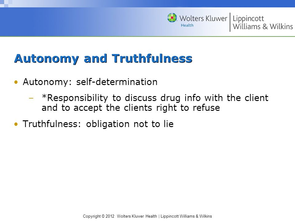 Copyright © 2012 Wolters Kluwer Health | Lippincott Williams & Wilkins Autonomy and Truthfulness Autonomy: self-determination –*Responsibility to disc