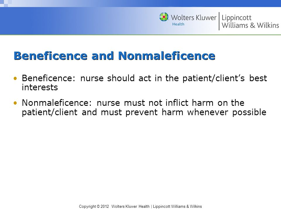 Copyright © 2012 Wolters Kluwer Health | Lippincott Williams & Wilkins Beneficence and Nonmaleficence Beneficence: nurse should act in the patient/cli