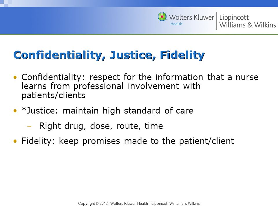 Copyright © 2012 Wolters Kluwer Health | Lippincott Williams & Wilkins Confidentiality, Justice, Fidelity Confidentiality: respect for the information that a nurse learns from professional involvement with patients/clients *Justice: maintain high standard of care –Right drug, dose, route, time Fidelity: keep promises made to the patient/client