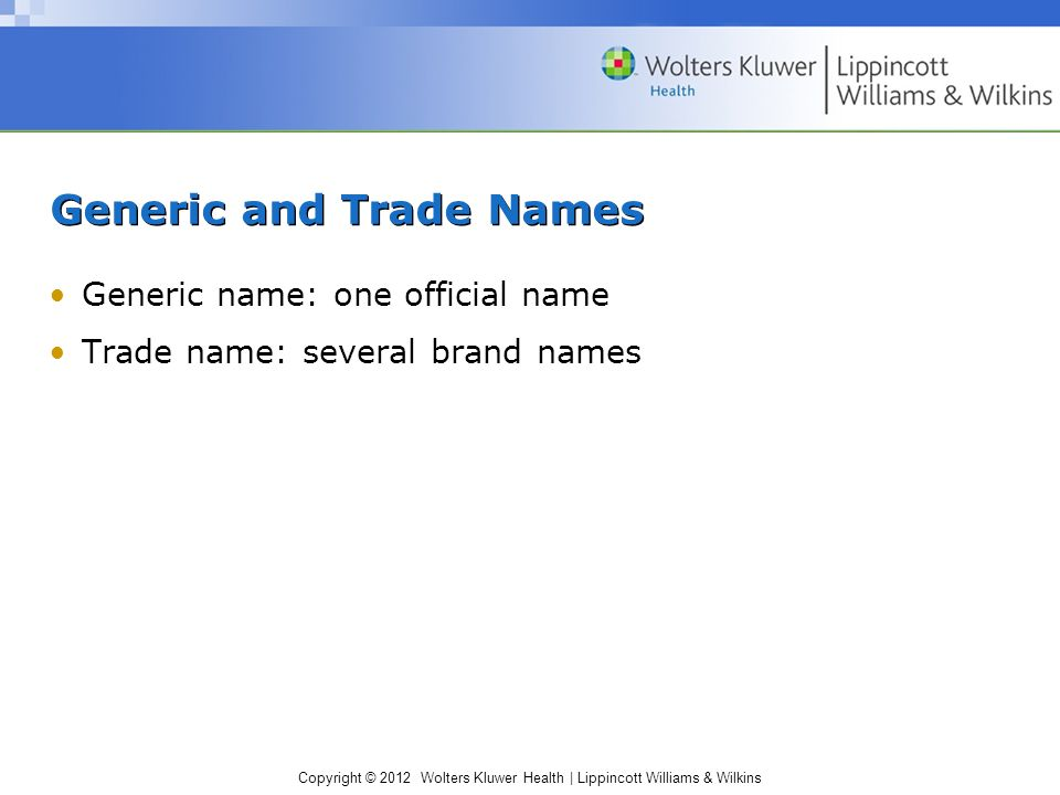 Copyright © 2012 Wolters Kluwer Health | Lippincott Williams & Wilkins Generic and Trade Names Generic name: one official name Trade name: several brand names