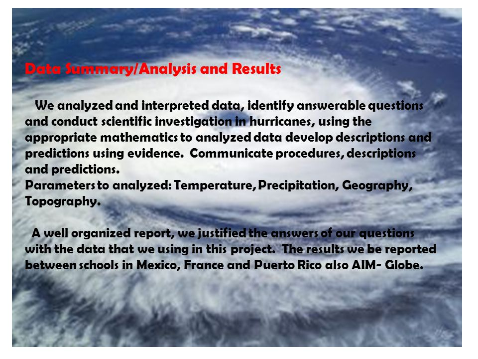 Data Summary/Analysis and Results We analyzed and interpreted data, identify answerable questions and conduct scientific investigation in hurricanes, using the appropriate mathematics to analyzed data develop descriptions and predictions using evidence.
